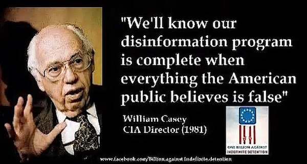 'We'll know our disinformation program is complete when everything that the American public believes is false' - - CIA Director : William Casey